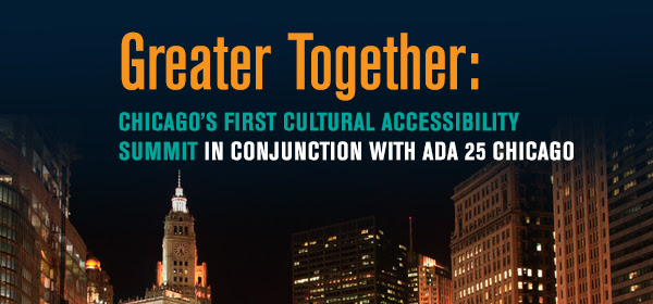 """""""GREATER TOGETHER,"""" CHICAGO'S FIRST CULTURAL ACCESSIBILITY SUMMIT WITH ADA 25 CHICAGO, TAKES PLACE AT GOODMAN THEATRE ON  SEPT 1 1 Chicago's civic and cultural leaders convene for """"Greater Together,"""" Chicago's first Cultural Accessibility Summit in Conjunction with ADA 25 Chicago, to share insights and advance the understanding and implementation of best practices in accessibility. Hosted at Goodman Theatre by Joan Clifford (Goodman Theatre Board Chair), Nora Daley (Steppenwolf Theatre Board Chair), Shawn M. Donnelley (The Chicago Community Trust Executive Committee, ADA 25 Chicago Honorary Committee and Goodman Theatre Past Chair and Life Trustee) and King Harris (Vice Chair of Board of Trustees at Museum of Contemporary Art and Honorary Co-Chair of ADA 25 Chicago), the event includes a breakfast networking reception followed by a program featuring remarks from leaders and advocates of improved access and inclusion of people with disabilities. Speakers include Michael Patrick Thornton, Joseph Jefferson Award-nominated actor and director; Betty Siegel, Director of VSA and Accessibility of the John F. Kennedy Center for the Performing Arts;Steve Pemberton,Vice President and Global Chief Diversity Officer of Walgreens Boots Alliance; and Robert Gallo, State Director of AARP Illinois. LeeAnn Trotter of NBC-5 is Master of Ceremonies. Partnering organizations include ADA 25 Chicago; The Chicago Community Trust; AARP; The City of Chicago Department of Cultural Affairs and Special Events; Chicago Cultural Accessibility Consortium; Illinois Arts Council Agency; Museum of Contemporary Art and Steppenwolf Theatre."""