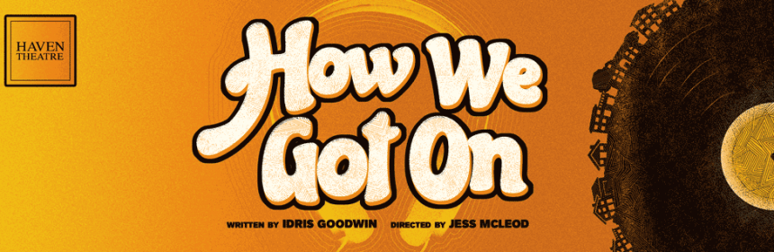 Haven Theatre Company's Chicago Premiere of Idris Goodwin's HOW WE GOT ON 1 Haven Theatre Company announces How We Got On to begin their fourth season, written by Idris Goodwin and directed by Jess McLeod, at the company's new home within the Den Theatre's new Bookspan Theatre, 1335 Milwaukee Ave., September 29 – November 12. Previews are Thursday, Sept. 29 – Saturday, Oct.1 at 8 p.m. Opening night is Sunday, Oct. 2 at 7 p.m. The regular performance schedule is Thursdays – Saturdays at 8 p.m. and Sundays at 3 p.m. Regular run tickets are $32, senior tickets are $20 and college/industry tickets are $15 (preview tickets are $12). You may purchase tickets and get more information at www.haventheatrechicago.com.